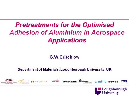 Pretreatments for the Optimised Adhesion of Aluminium in Aerospace Applications G.W.Critchlow Department of Materials, Loughborough University, UK.