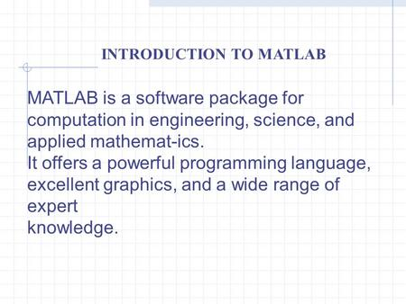 INTRODUCTION TO MATLAB MATLAB is a software package for computation in engineering, science, and applied mathemat-ics. It offers a powerful programming.