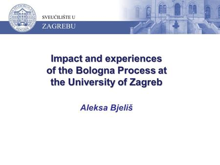 Impact and experiences of the Bologna Process at the University of Zagreb Impact and experiences of the Bologna Process at the University of Zagreb Aleksa.