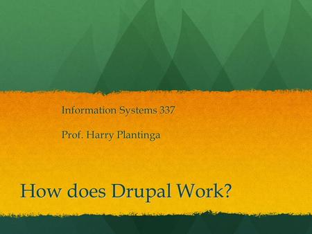 How does Drupal Work? Information Systems 337 Prof. Harry Plantinga.