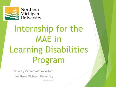 Internship for the MAE in Learning Disabilities Program Dr. Abby Cameron-Standerford Northern Michigan University Updated 5/28/14.