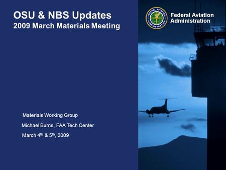 Federal Aviation Administration OSU & NBS Updates 2009 March Materials Meeting Materials Working Group Michael Burns, FAA Tech Center March 4 th & 5 th,