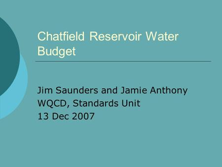 Chatfield Reservoir Water Budget Jim Saunders and Jamie Anthony WQCD, Standards Unit 13 Dec 2007.