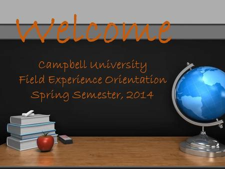 Welcome Campbell University Field Experience Orientation Spring Semester, 2014.