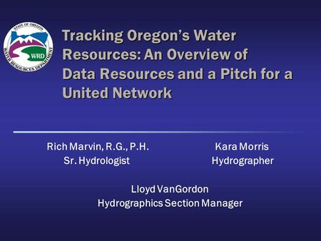 Tracking Oregon's Water Resources: An Overview of Data Resources and a Pitch for a United Network Rich Marvin, R.G., P.H. Kara Morris Sr. Hydrologist Hydrographer.