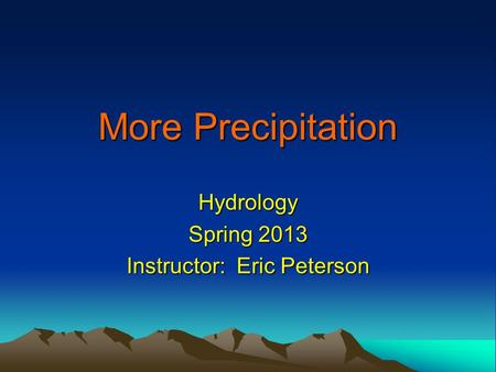 More Precipitation Hydrology Spring 2013 Instructor: Eric Peterson.