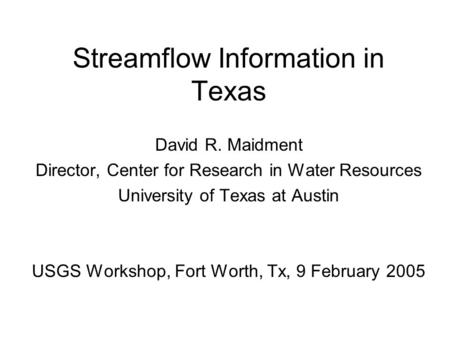 Streamflow Information in Texas David R. Maidment Director, Center for Research in Water Resources University of Texas at Austin USGS Workshop, Fort Worth,