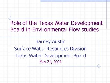 Role of the Texas Water Development Board in Environmental Flow studies Barney Austin Surface Water Resources Division Texas Water Development Board May.