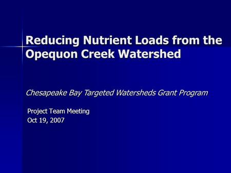 Reducing Nutrient Loads from the Opequon Creek Watershed Project Team Meeting Oct 19, 2007 Chesapeake Bay Targeted Watersheds Grant Program.