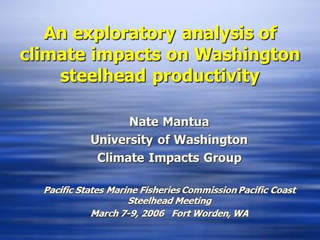 An exploratory analysis of climate impacts on Washington steelhead productivity Nate Mantua University of Washington Climate Impacts Group Pacific States.