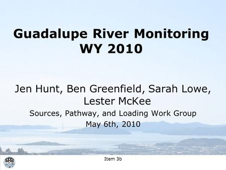 Item 3b Guadalupe River Monitoring WY 2010 Jen Hunt, Ben Greenfield, Sarah Lowe, Lester McKee Sources, Pathway, and Loading Work Group May 6th, 2010.