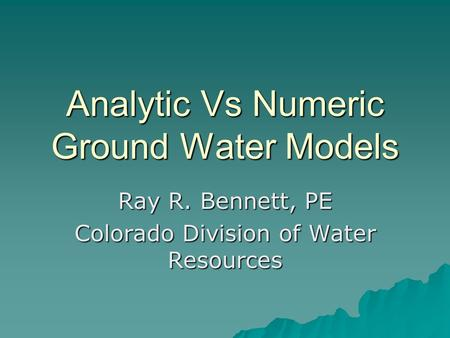 Analytic Vs Numeric Ground Water Models Ray R. Bennett, PE Colorado Division of Water Resources.
