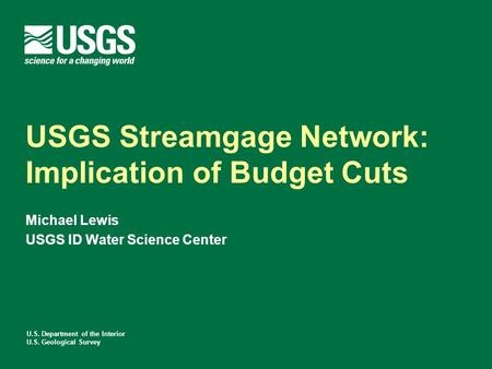 U.S. Department of the Interior U.S. Geological Survey USGS Streamgage Network: Implication of Budget Cuts Michael Lewis USGS ID Water Science Center.