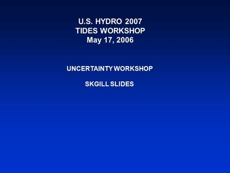 U.S. HYDRO 2007 TIDES WORKSHOP May 17, 2006 UNCERTAINTY WORKSHOP SKGILL SLIDES.