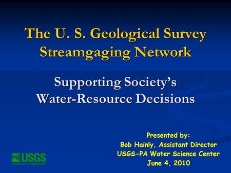 The U. S. Geological Survey Streamgaging Network Supporting Society's Water-Resource Decisions Presented by: Bob Hainly, Assistant Director USGS-PA Water.