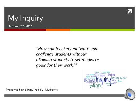 " My Inquiry January 27, 2015 ""How can teachers motivate and challenge students without allowing students to set mediocre goals for their work?"" Presented."