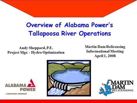 Overview of Alabama Power's Tallapoosa River Operations Martin Dam Relicensing Informational Meeting April 1, 2008 Andy Sheppard, P.E. Project Mgr. - Hydro.