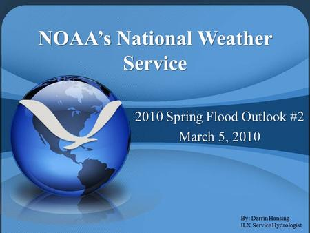 NOAA's National Weather Service 2010 Spring Flood Outlook #2 March 5, 2010 By: Darrin Hansing ILX Service Hydrologist.