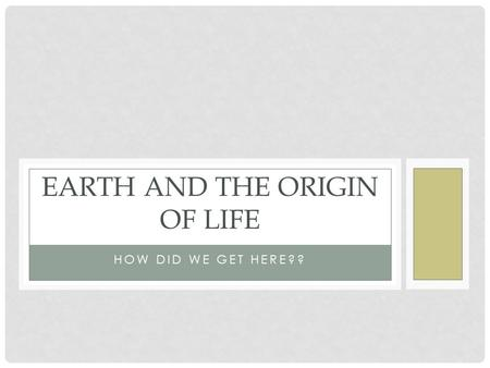 HOW DID WE GET HERE?? EARTH AND THE ORIGIN OF LIFE.