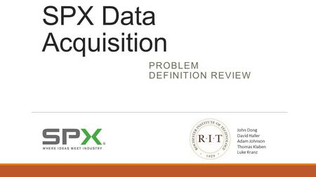 SPX Data Acquisition PROBLEM DEFINITION REVIEW John Dong David Haller Adam Johnson Thomas Klaben Luke Kranz.