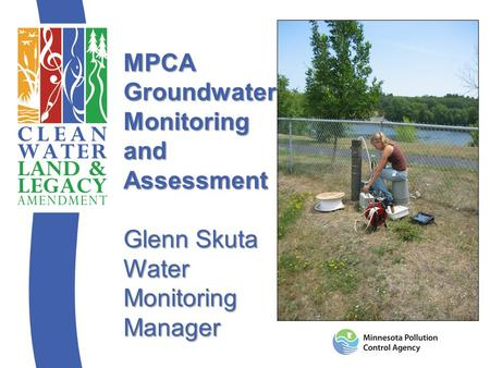 MPCA Groundwater Monitoring and Assessment Glenn Skuta Water Monitoring Manager.