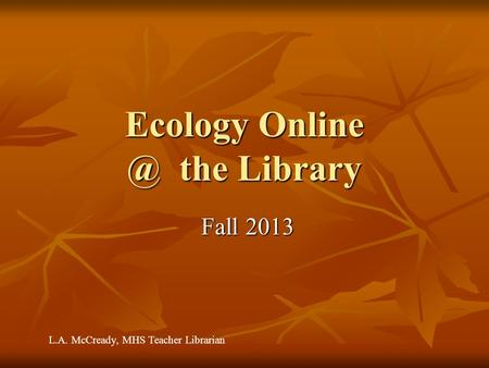 Ecology the Library Fall 2013 Fall 2013 L.A. McCready, MHS Teacher Librarian.