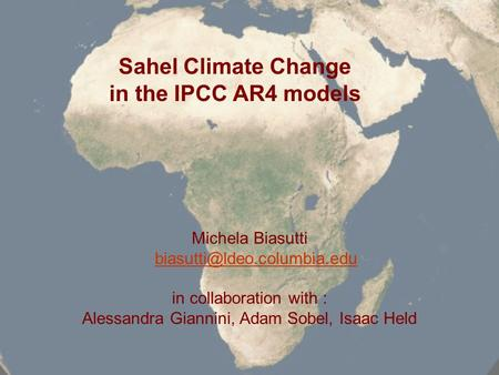 Sahel Climate Change in the IPCC AR4 models Michela Biasutti in collaboration with : Alessandra Giannini, Adam Sobel, Isaac.