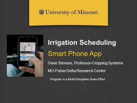 Irrigation Scheduling Smart Phone App Gene Stevens, Professor-Cropping Systems MU-Fisher Delta Research Center Program is a Multi-Discipline Team Effort.