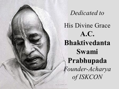 Dedicated to His Divine Grace A.C. Bhaktivedanta Swami Prabhupada Founder-Acharya of ISKCON.