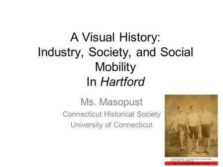 A Visual History: Industry, Society, and Social Mobility In Hartford Ms. Masopust Connecticut Historical Society University of Connecticut.