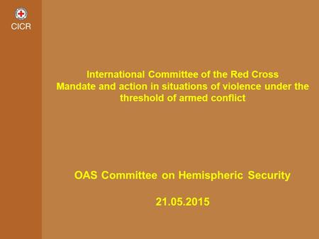 International Committee of the Red Cross Mandate and action in situations of violence under the threshold of armed conflict OAS Committee on Hemispheric.