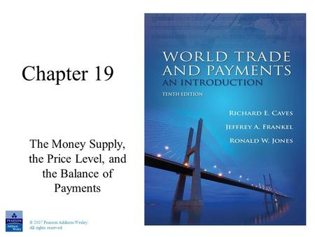 © 2007 Pearson Addison-Wesley. All rights reserved Chapter 19 The Money Supply, the Price Level, and the Balance of Payments.