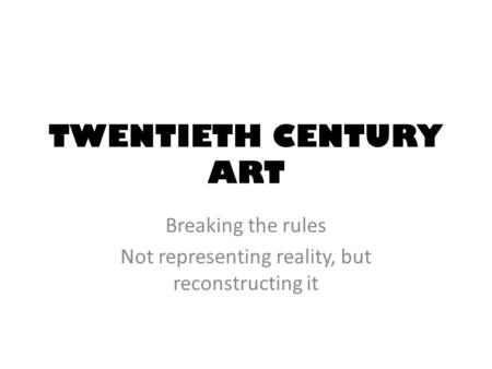 TWENTIETH CENTURY ART Breaking the rules Not representing reality, but reconstructing it.