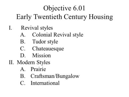 Objective 6.01 Early Twentieth Century Housing I.Revival styles A.Colonial Revival style B.Tudor style C.Chateauesque D.Mission II.Modern Styles A.Prairie.