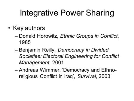 Integrative Power Sharing Key authors –Donald Horowitz, Ethnic Groups in Conflict, 1985 –Benjamin Reilly, Democracy in Divided Societies: Electoral Engineering.