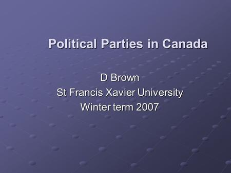 Political Parties in Canada D Brown D Brown St Francis Xavier University St Francis Xavier University Winter term 2007 Winter term 2007.