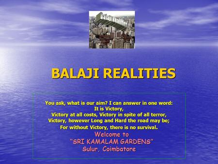 BALAJI REALITIES BALAJI REALITIES You ask, what is our aim? I can answer in one word: It is Victory, Victory at all costs, Victory in spite of all terror,