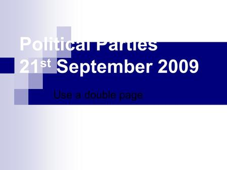 Political Parties 21 st September 2009 Use a double page.