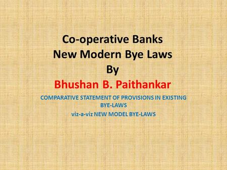 Co-operative Banks New Modern Bye Laws By Bhushan B. Paithankar COMPARATIVE STATEMENT OF PROVISIONS IN EXISTING BYE-LAWS viz-a-viz NEW MODEL BYE-LAWS.