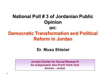 1 Jordan Center for Social Research An Independent, Non-Profit Think Tank Amman - Jordan National Poll # 3 of Jordanian Public Opinion on: Democratic Transformation.