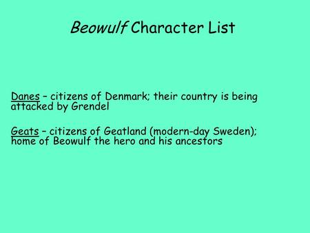 Beowulf Character List Danes – citizens of Denmark; their country is being attacked by Grendel Geats – citizens of Geatland (modern-day Sweden); home of.