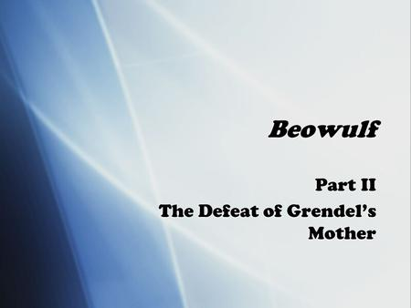 Beowulf Part II The Defeat of Grendel's Mother Part II The Defeat of Grendel's Mother.