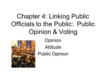 Chapter 4: Linking Public Officials to the Public: Public Opinion & Voting Opinion Attitude Public Opinion.