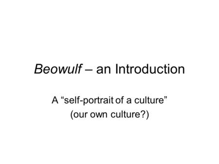 "Beowulf – an Introduction A ""self-portrait of a culture"" (our own culture?)"