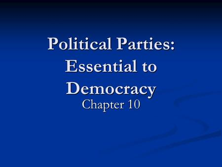 Political Parties: Essential to Democracy Chapter 10.