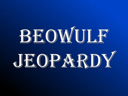 Beowulf Jeopardy Rules 2 options of play: – Start with one group and if they don't get the answer it goes to another (in a predetermined order) – Or,