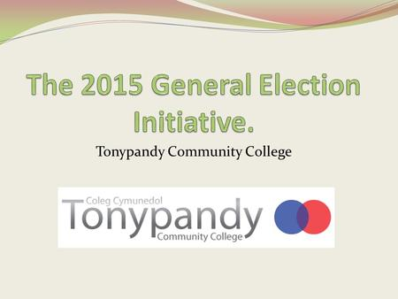 Tonypandy Community College. What is the 'General Election'? On May 7 th this year the country will go to the polls. This means that every person in the.