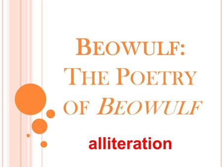 B EOWULF : T HE P OETRY OF B EOWULF alliteration.