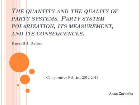 T HE QUANTITY AND THE QUALITY OF PARTY SYSTEMS. P ARTY SYSTEM POLARIZATION, ITS MEASUREMENT, AND ITS CONSEQUENCES. Russell J. Dalton Anna Zaremba Comparative.