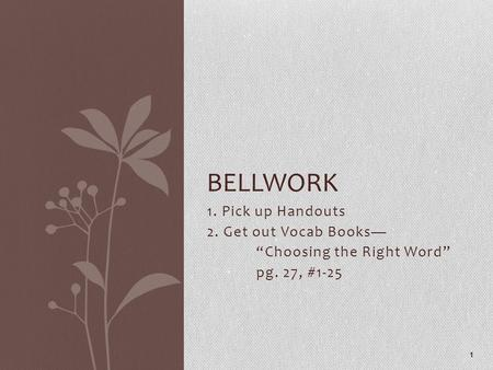"1. Pick up Handouts 2. Get out Vocab Books— ""Choosing the Right Word"" pg. 27, #1-25 1 BELLWORK."